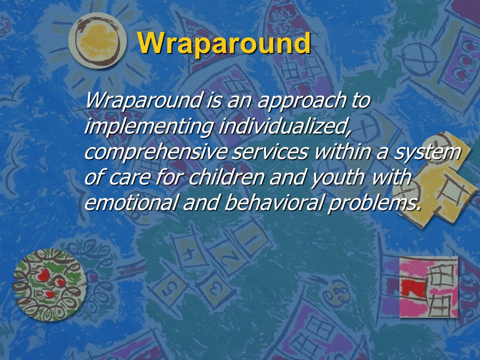 Wraparound Wraparound is an approach to implementing individualized, comprehensive services within a system of care for children and youth with emotional and behavioral problems.