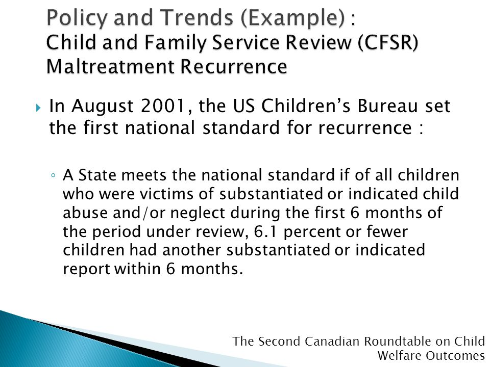 The Second Canadian Roundtable on Child Welfare Outcomes  In August 2001, the US Children's Bureau set the first national standard for recurrence : ◦ A State meets the national standard if of all children who were victims of substantiated or indicated child abuse and/or neglect during the first 6 months of the period under review, 6.1 percent or fewer children had another substantiated or indicated report within 6 months.