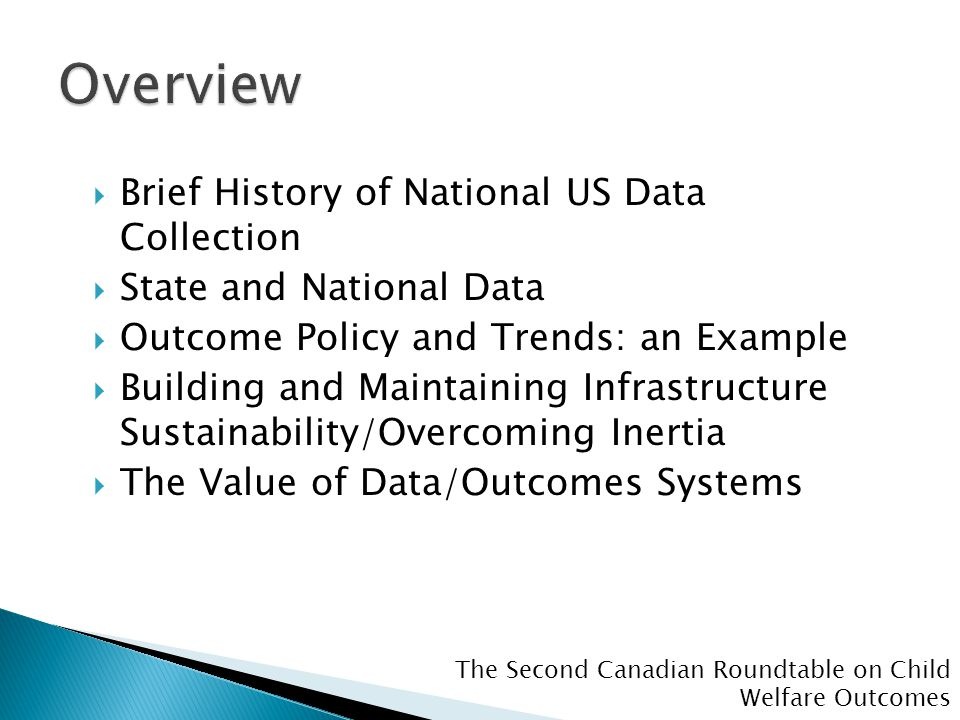 The Second Canadian Roundtable on Child Welfare Outcomes  Brief History of National US Data Collection  State and National Data  Outcome Policy and Trends: an Example  Building and Maintaining Infrastructure Sustainability/Overcoming Inertia  The Value of Data/Outcomes Systems