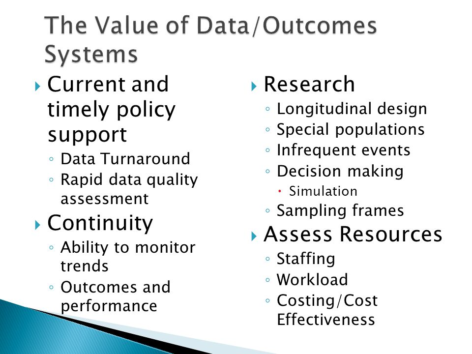  Current and timely policy support ◦ Data Turnaround ◦ Rapid data quality assessment  Continuity ◦ Ability to monitor trends ◦ Outcomes and performance  Research ◦ Longitudinal design ◦ Special populations ◦ Infrequent events ◦ Decision making  Simulation ◦ Sampling frames  Assess Resources ◦ Staffing ◦ Workload ◦ Costing/Cost Effectiveness