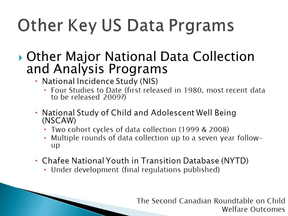 The Second Canadian Roundtable on Child Welfare Outcomes  Other Major National Data Collection and Analysis Programs  National Incidence Study (NIS)  Four Studies to Date (first released in 1980, most recent data to be released 2009 )  National Study of Child and Adolescent Well Being (NSCAW)  Two cohort cycles of data collection (1999 & 2008)  Multiple rounds of data collection up to a seven year follow- up  Chafee National Youth in Transition Database (NYTD)  Under development (final regulations published)