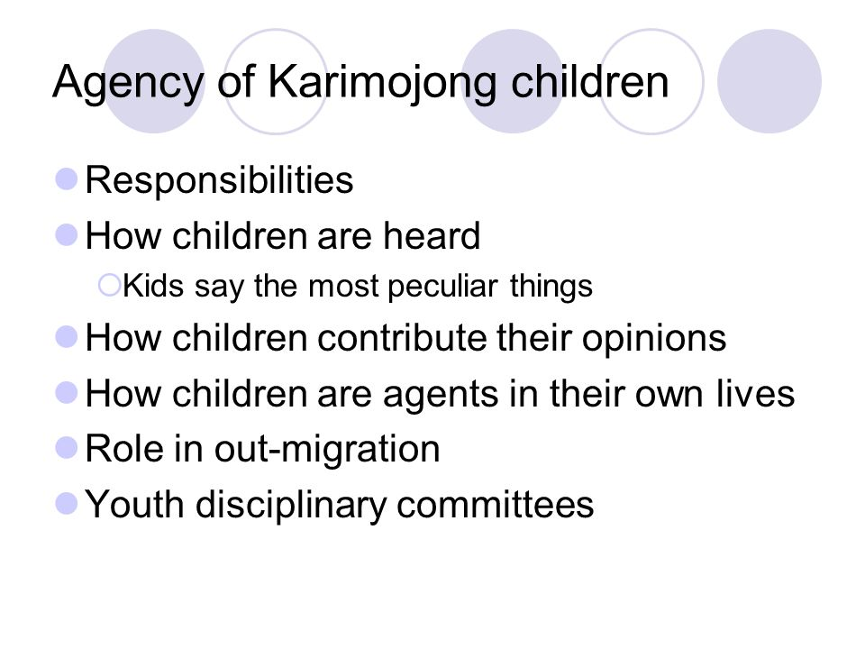 Agency of Karimojong children Responsibilities How children are heard  Kids say the most peculiar things How children contribute their opinions How children are agents in their own lives Role in out-migration Youth disciplinary committees