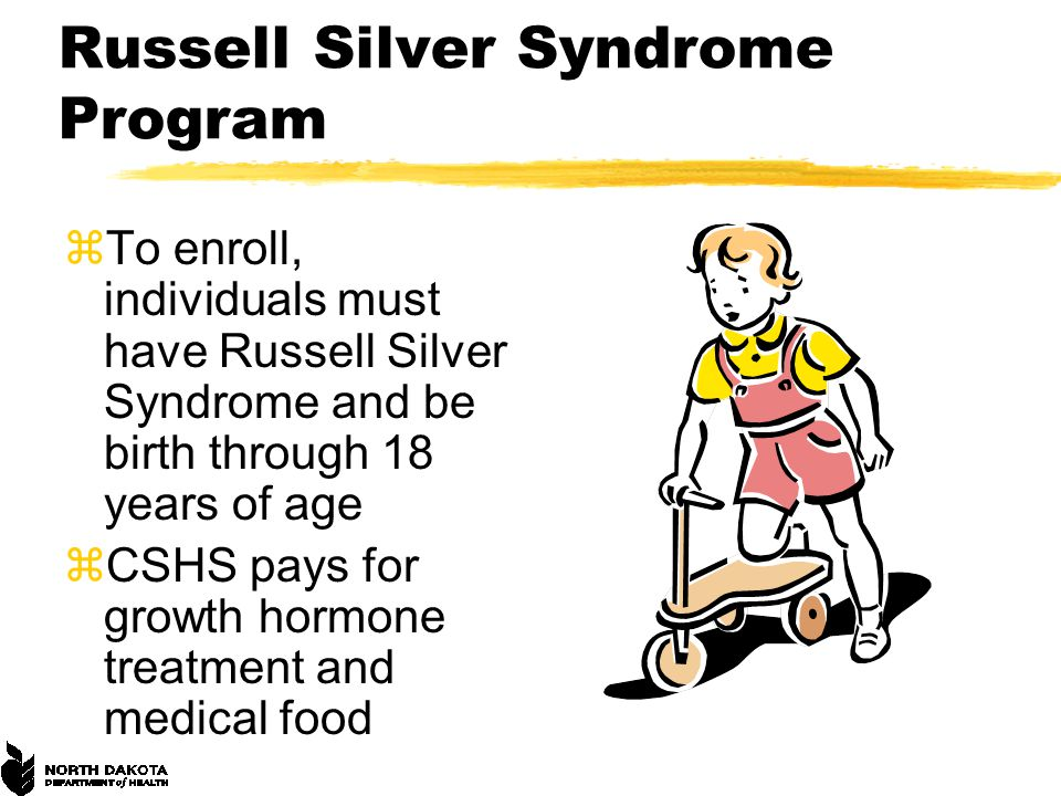 Russell Silver Syndrome Program zTo enroll, individuals must have Russell Silver Syndrome and be birth through 18 years of age zCSHS pays for growth hormone treatment and medical food