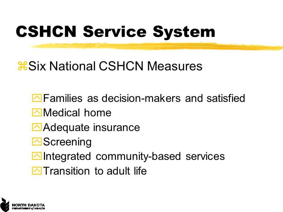 CSHCN Service System zSix National CSHCN Measures yFamilies as decision-makers and satisfied yMedical home yAdequate insurance yScreening yIntegrated community-based services yTransition to adult life