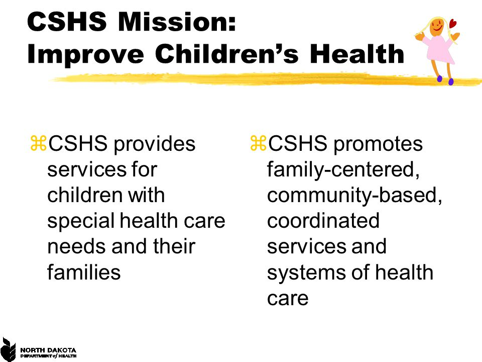 CSHS Mission: Improve Children's Health zCSHS provides services for children with special health care needs and their families zCSHS promotes family-centered, community-based, coordinated services and systems of health care