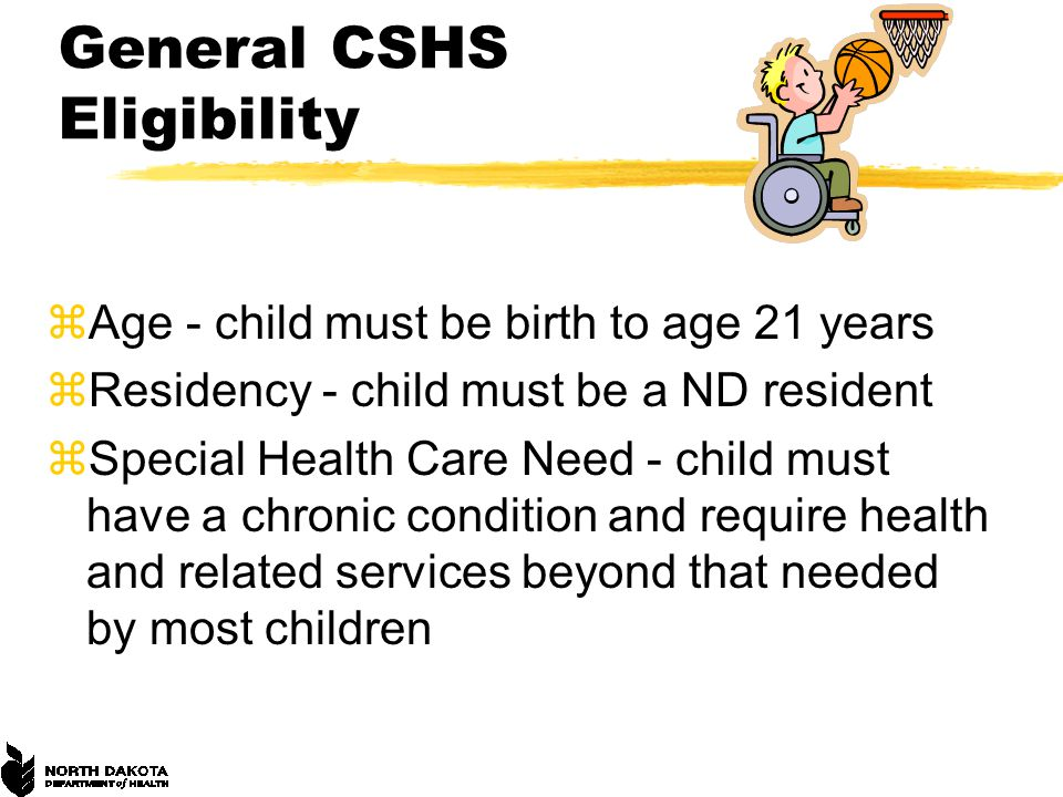 General CSHS Eligibility zAge - child must be birth to age 21 years zResidency - child must be a ND resident zSpecial Health Care Need - child must have a chronic condition and require health and related services beyond that needed by most children