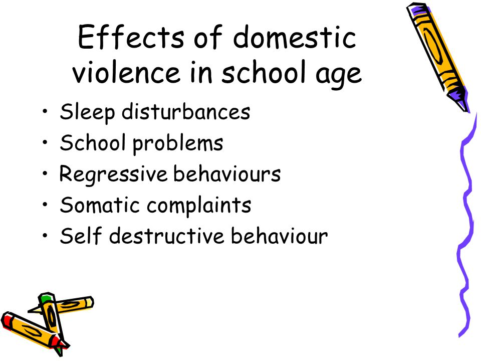 Effects of domestic violence in school age Sleep disturbances School problems Regressive behaviours Somatic complaints Self destructive behaviour