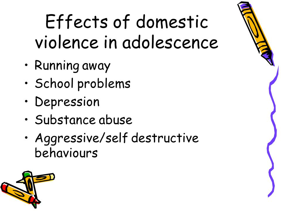 Effects of domestic violence in adolescence Running away School problems Depression Substance abuse Aggressive/self destructive behaviours