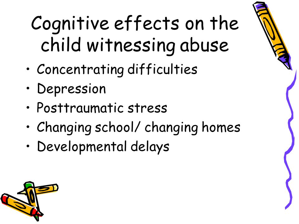 Cognitive effects on the child witnessing abuse Concentrating difficulties Depression Posttraumatic stress Changing school/ changing homes Developmental delays