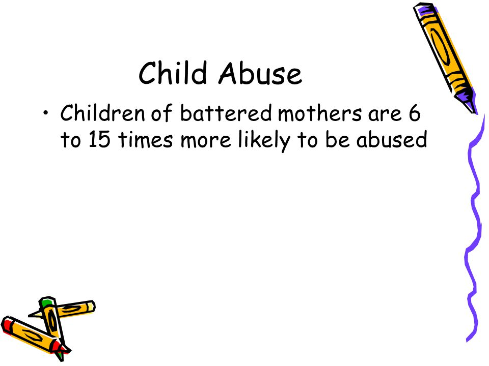 Child Abuse Children of battered mothers are 6 to 15 times more likely to be abused