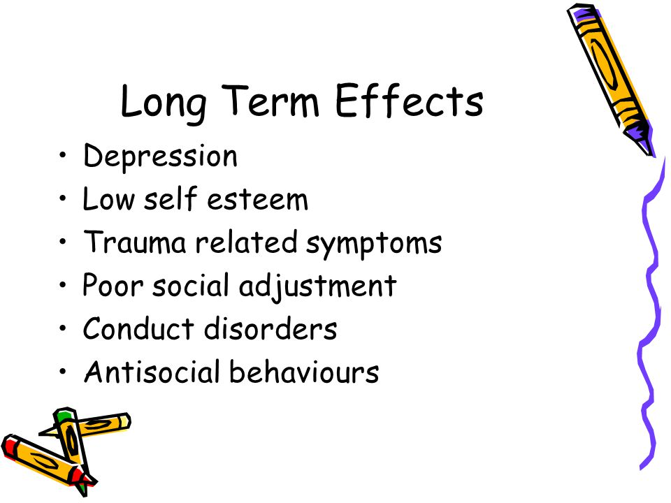 Long Term Effects Depression Low self esteem Trauma related symptoms Poor social adjustment Conduct disorders Antisocial behaviours