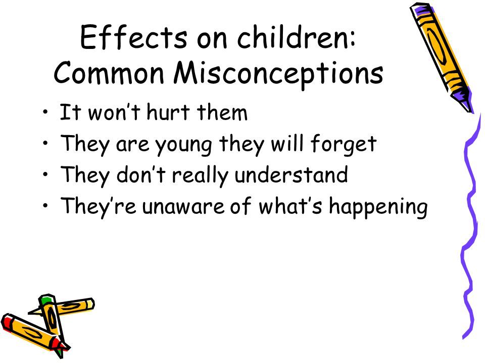 Effects on children: Common Misconceptions It won't hurt them They are young they will forget They don't really understand They're unaware of what's happening