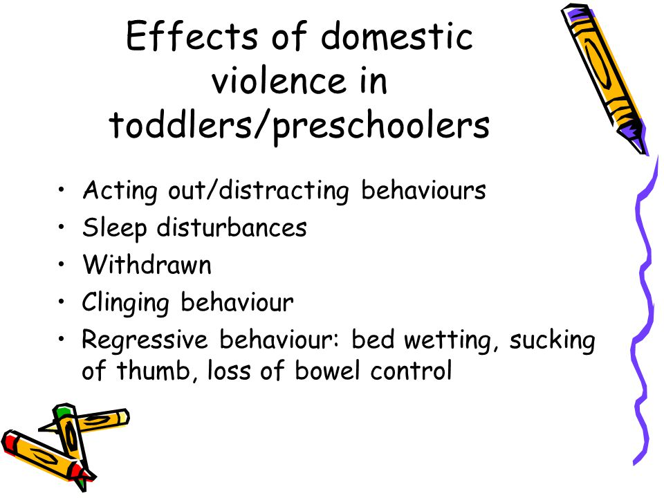 Effects of domestic violence in toddlers/preschoolers Acting out/distracting behaviours Sleep disturbances Withdrawn Clinging behaviour Regressive behaviour: bed wetting, sucking of thumb, loss of bowel control