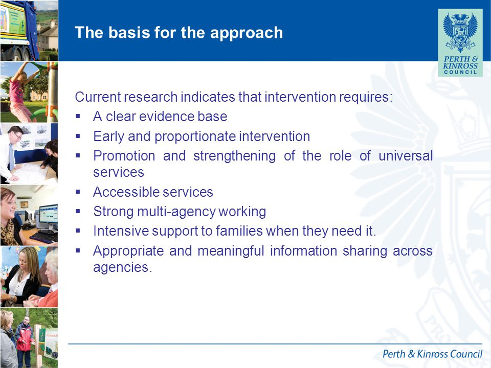 The basis for the approach Current research indicates that intervention requires:  A clear evidence base  Early and proportionate intervention  Promotion and strengthening of the role of universal services  Accessible services  Strong multi-agency working  Intensive support to families when they need it.
