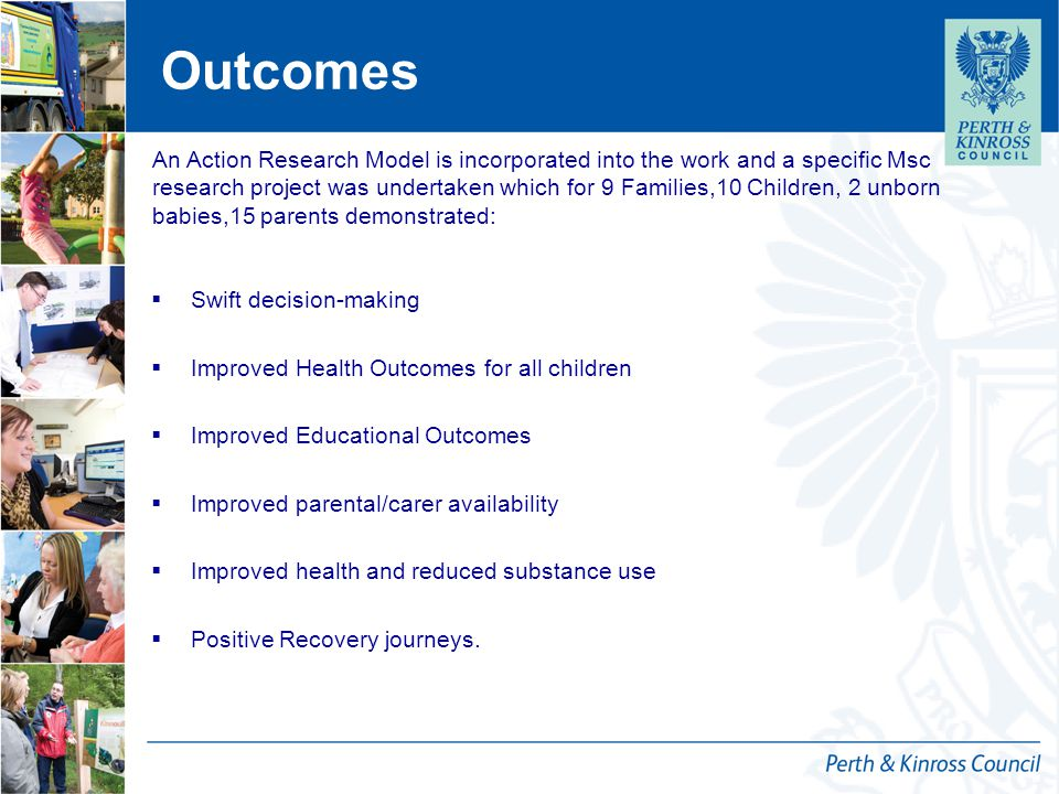 Outcomes  Swift decision-making  Improved Health Outcomes for all children  Improved Educational Outcomes  Improved parental/carer availability  Improved health and reduced substance use  Positive Recovery journeys.