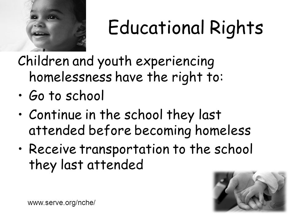 Educational Rights Children and youth experiencing homelessness have the right to: Go to school Continue in the school they last attended before becoming homeless Receive transportation to the school they last attended www.serve.org/nche/