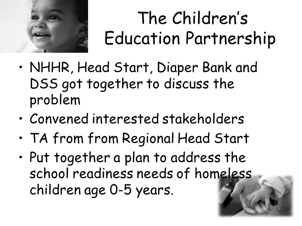 The Children's Education Partnership NHHR, Head Start, Diaper Bank and DSS got together to discuss the problem Convened interested stakeholders TA from from Regional Head Start Put together a plan to address the school readiness needs of homeless children age 0-5 years.