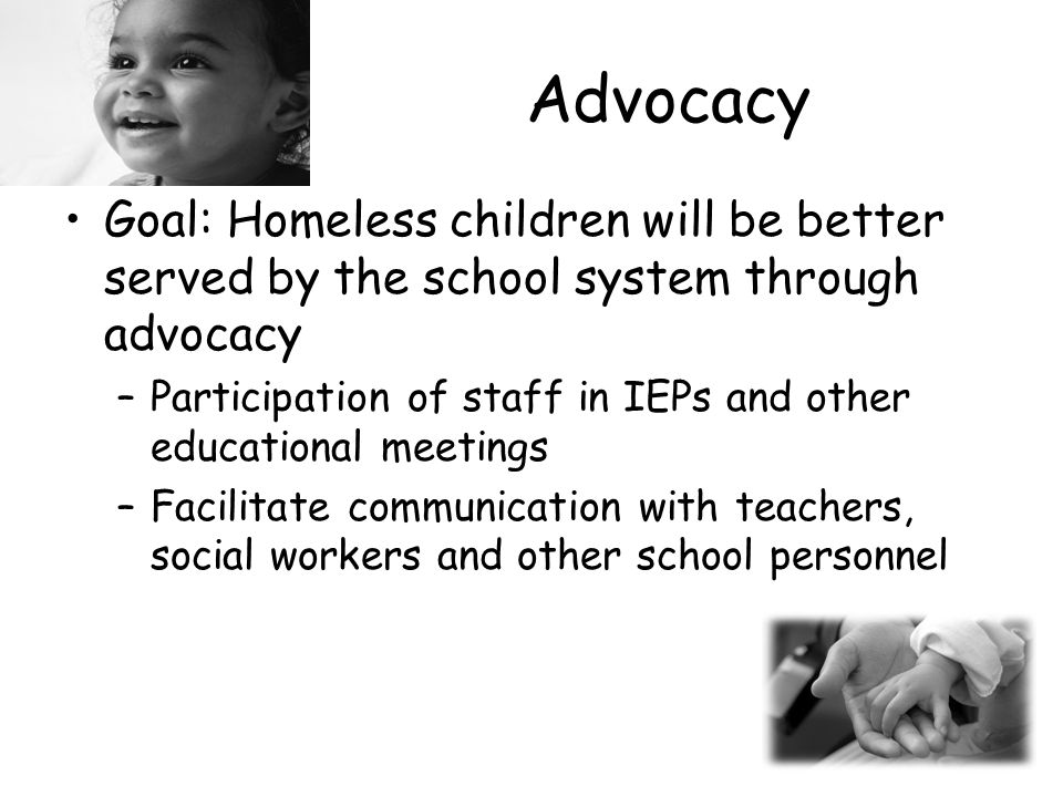 Advocacy Goal: Homeless children will be better served by the school system through advocacy –Participation of staff in IEPs and other educational meetings –Facilitate communication with teachers, social workers and other school personnel