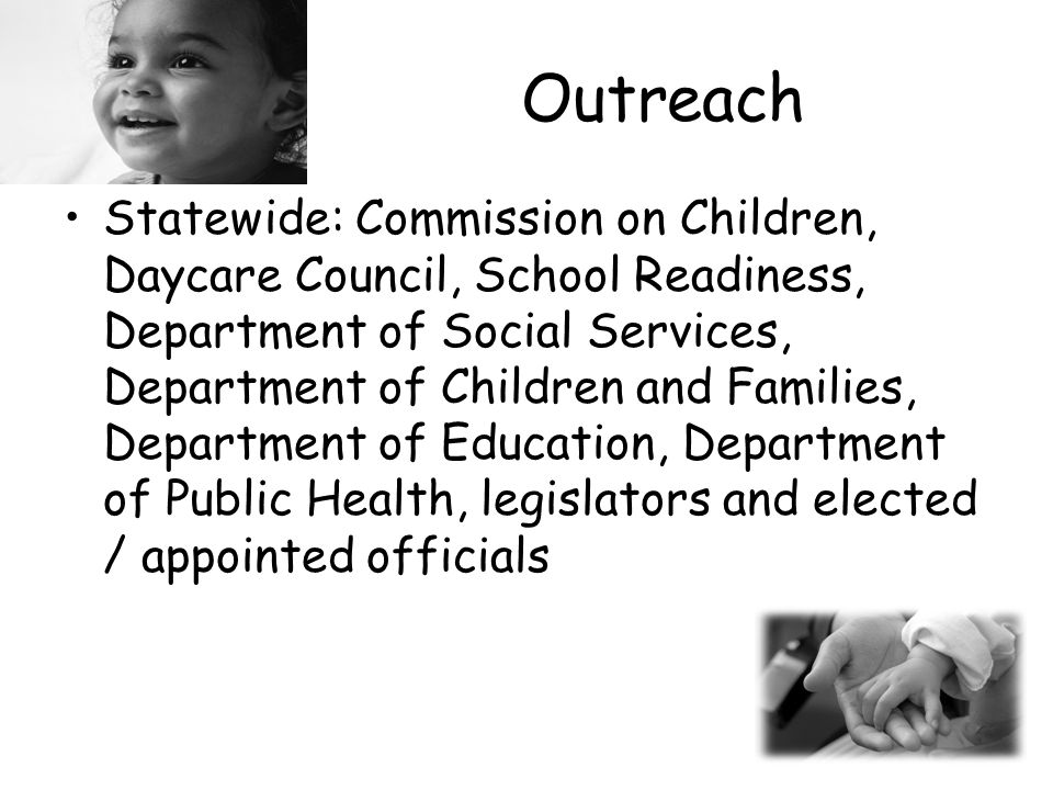 Outreach Statewide: Commission on Children, Daycare Council, School Readiness, Department of Social Services, Department of Children and Families, Department of Education, Department of Public Health, legislators and elected / appointed officials