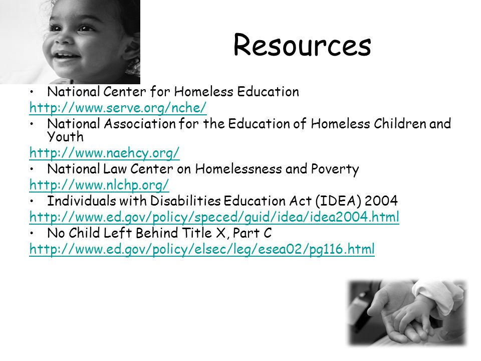 Resources National Center for Homeless Education http://www.serve.org/nche/ National Association for the Education of Homeless Children and Youth http://www.naehcy.org/ National Law Center on Homelessness and Poverty http://www.nlchp.org/ Individuals with Disabilities Education Act (IDEA) 2004 http://www.ed.gov/policy/speced/guid/idea/idea2004.html No Child Left Behind Title X, Part C http://www.ed.gov/policy/elsec/leg/esea02/pg116.html