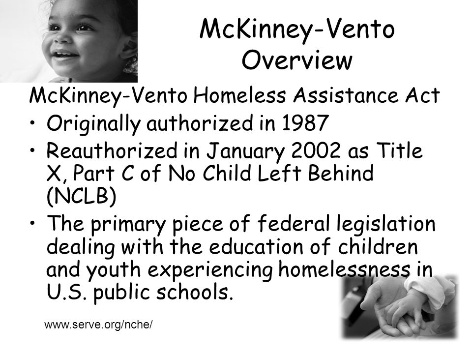 McKinney-Vento Overview McKinney-Vento Homeless Assistance Act Originally authorized in 1987 Reauthorized in January 2002 as Title X, Part C of No Child Left Behind (NCLB) The primary piece of federal legislation dealing with the education of children and youth experiencing homelessness in U.S.