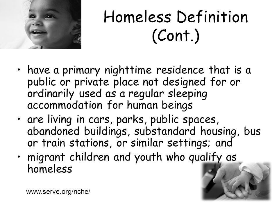 Homeless Definition (Cont.) have a primary nighttime residence that is a public or private place not designed for or ordinarily used as a regular sleeping accommodation for human beings are living in cars, parks, public spaces, abandoned buildings, substandard housing, bus or train stations, or similar settings; and migrant children and youth who qualify as homeless www.serve.org/nche/