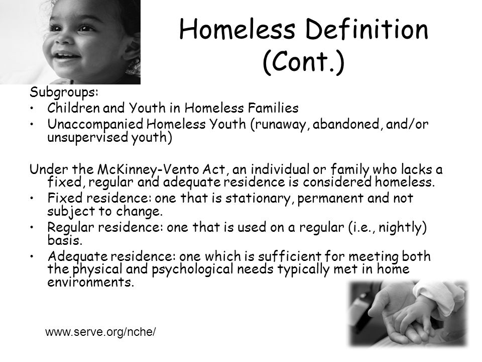Homeless Definition (Cont.) Subgroups: Children and Youth in Homeless Families Unaccompanied Homeless Youth (runaway, abandoned, and/or unsupervised youth) Under the McKinney-Vento Act, an individual or family who lacks a fixed, regular and adequate residence is considered homeless.