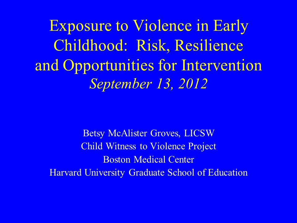 Exposure to Violence in Early Childhood: Risk, Resilience and Opportunities for Intervention September 13, 2012 Betsy McAlister Groves, LICSW Child Witness to Violence Project Boston Medical Center Harvard University Graduate School of Education