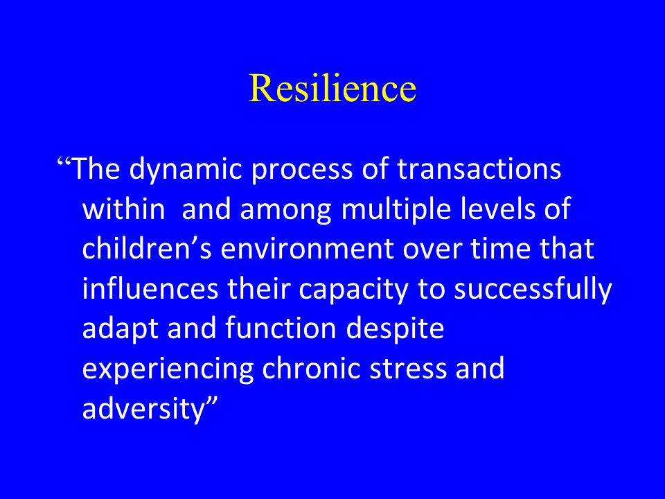 Resilience The dynamic process of transactions within and among multiple levels of children's environment over time that influences their capacity to successfully adapt and function despite experiencing chronic stress and adversity