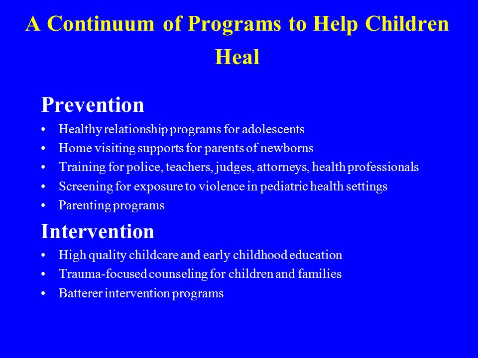 A Continuum of Programs to Help Children Heal Prevention Healthy relationship programs for adolescents Home visiting supports for parents of newborns Training for police, teachers, judges, attorneys, health professionals Screening for exposure to violence in pediatric health settings Parenting programs Intervention High quality childcare and early childhood education Trauma-focused counseling for children and families Batterer intervention programs