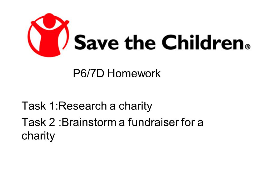 P6/7D Homework Task 1:Research a charity Task 2 :Brainstorm a fundraiser for a charity