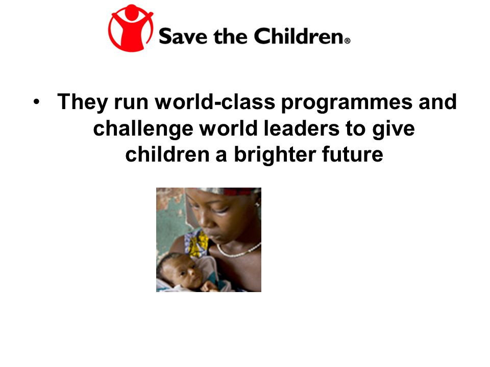 They run world-class programmes and challenge world leaders to give children a brighter future