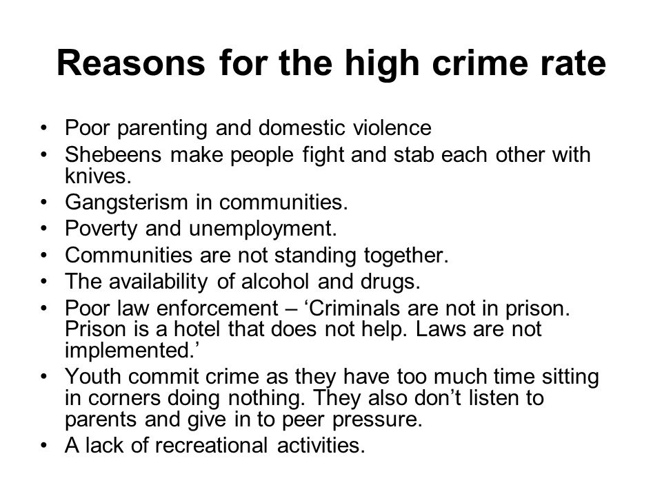 Reasons for the high crime rate Poor parenting and domestic violence Shebeens make people fight and stab each other with knives.