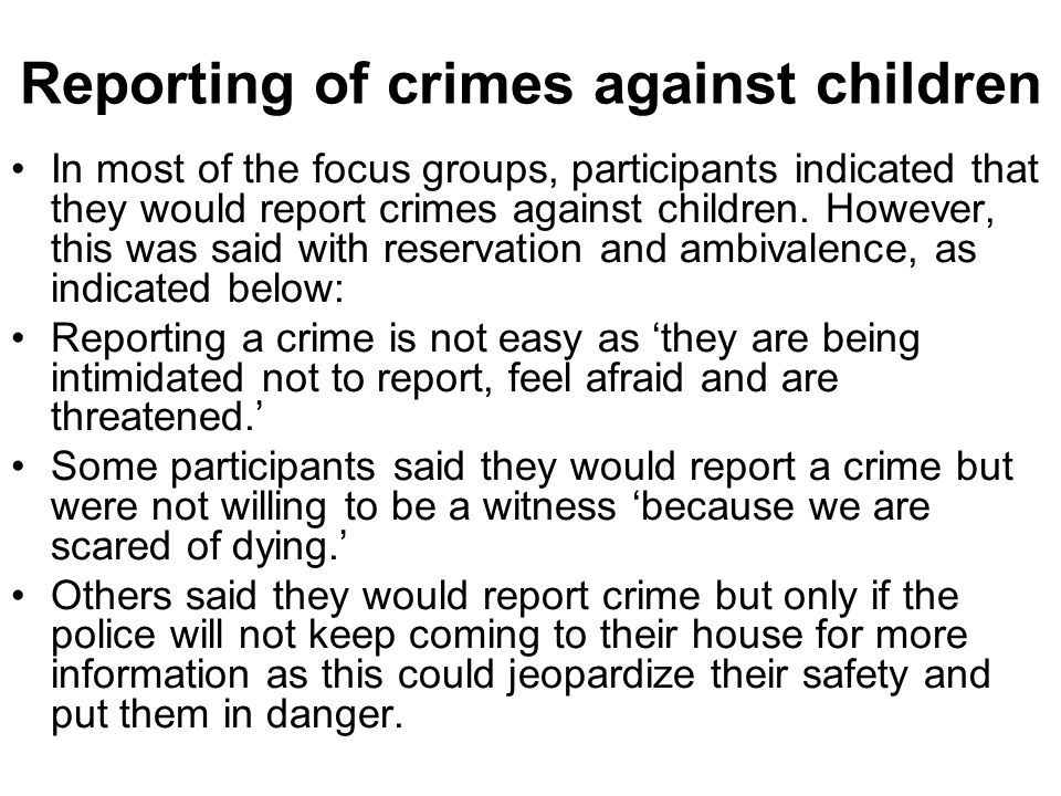 Reporting of crimes against children In most of the focus groups, participants indicated that they would report crimes against children.
