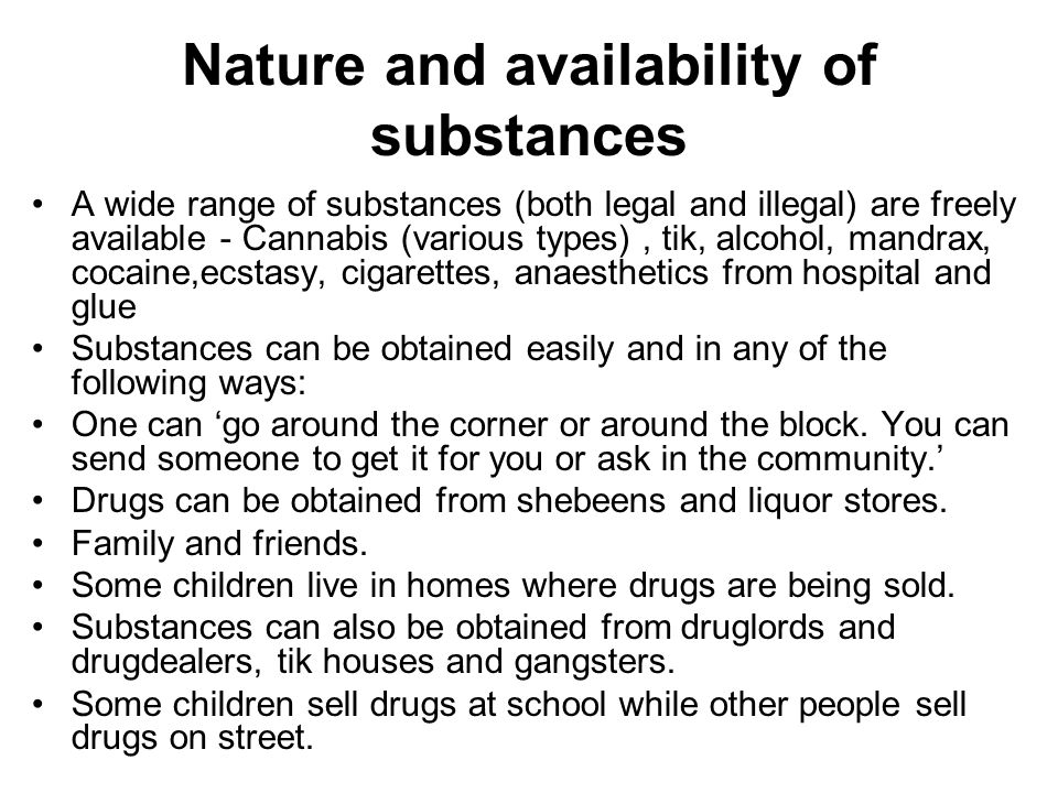 Nature and availability of substances A wide range of substances (both legal and illegal) are freely available - Cannabis (various types), tik, alcohol, mandrax, cocaine,ecstasy, cigarettes, anaesthetics from hospital and glue Substances can be obtained easily and in any of the following ways: One can 'go around the corner or around the block.