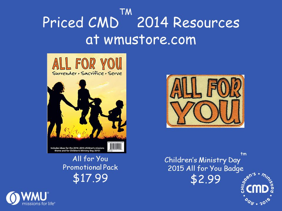 Priced CMD TM 2014 Resources at wmustore.com Children's Ministry Day tm 2015 All for You Badge $2.99 All for You Promotional Pack $17.99