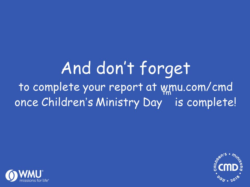 And don't forget to complete your report at wmu.com/cmd once Children's Ministry Day tm is complete!