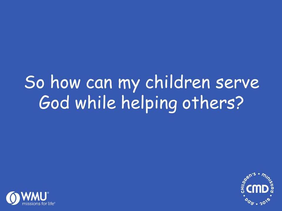 So how can my children serve God while helping others