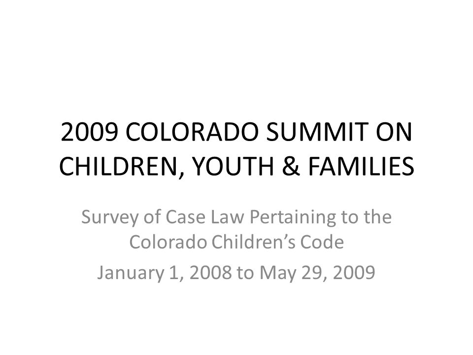 2009 COLORADO SUMMIT ON CHILDREN, YOUTH & FAMILIES Survey of Case Law Pertaining to the Colorado Children's Code January 1, 2008 to May 29, 2009