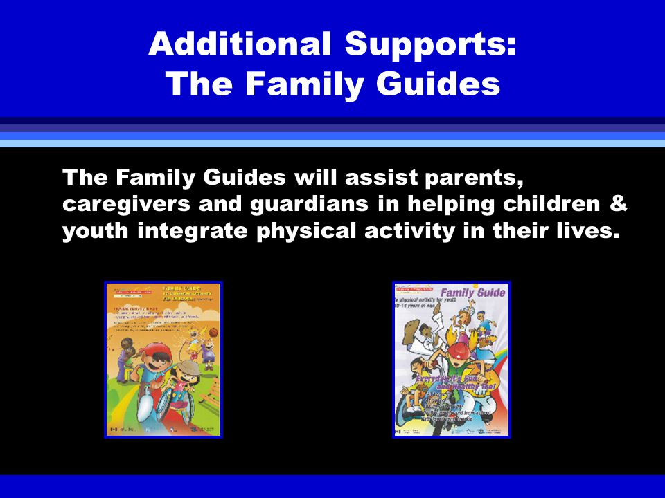 Additional Supports: The Family Guides The Family Guides will assist parents, caregivers and guardians in helping children & youth integrate physical activity in their lives.