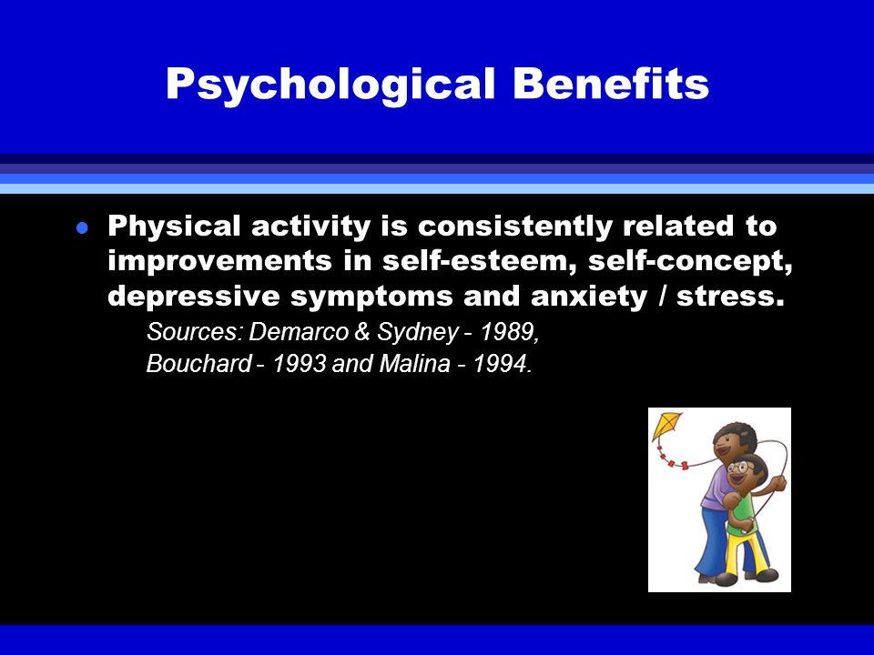 Psychological Benefits l Physical activity is consistently related to improvements in self-esteem, self-concept, depressive symptoms and anxiety / stress.