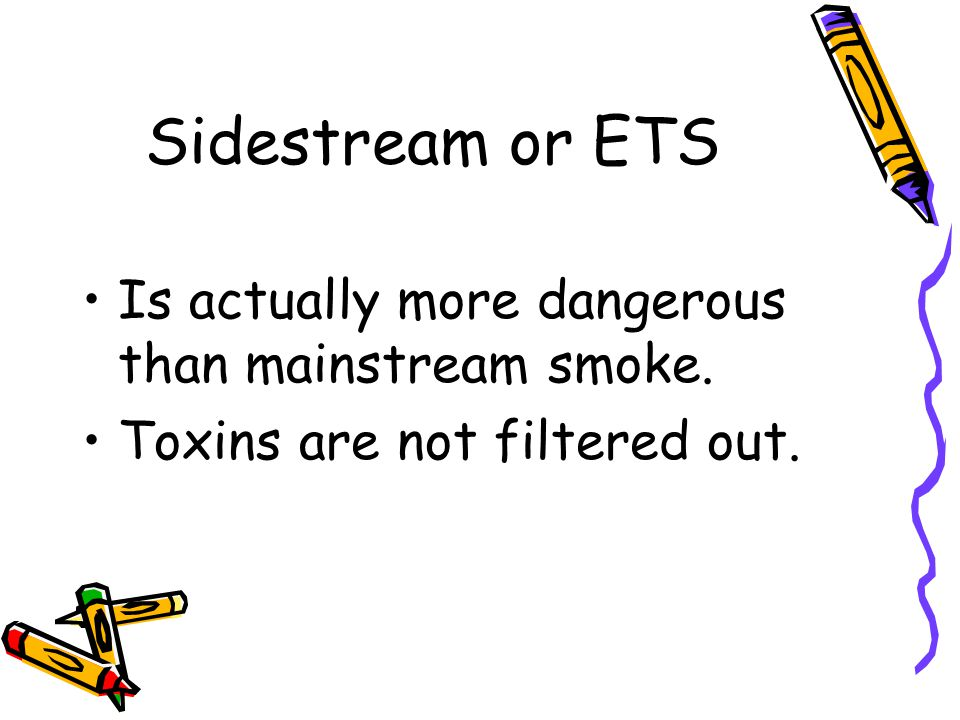 Sidestream or ETS Is actually more dangerous than mainstream smoke. Toxins are not filtered out.