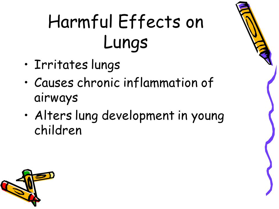 Harmful Effects on Lungs Irritates lungs Causes chronic inflammation of airways Alters lung development in young children