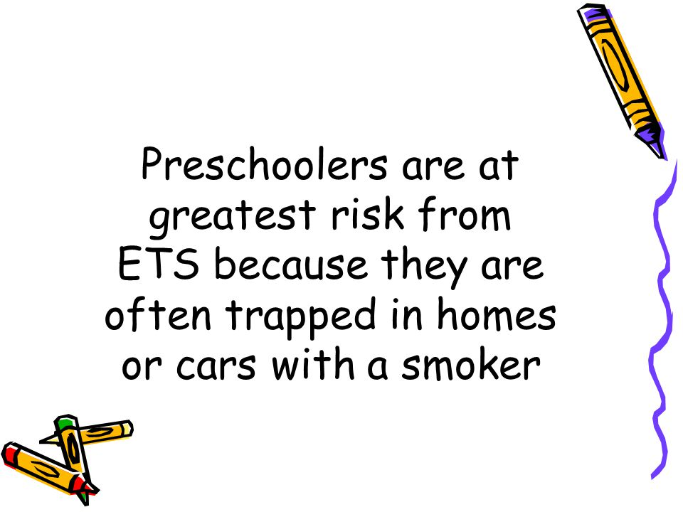 Preschoolers are at greatest risk from ETS because they are often trapped in homes or cars with a smoker