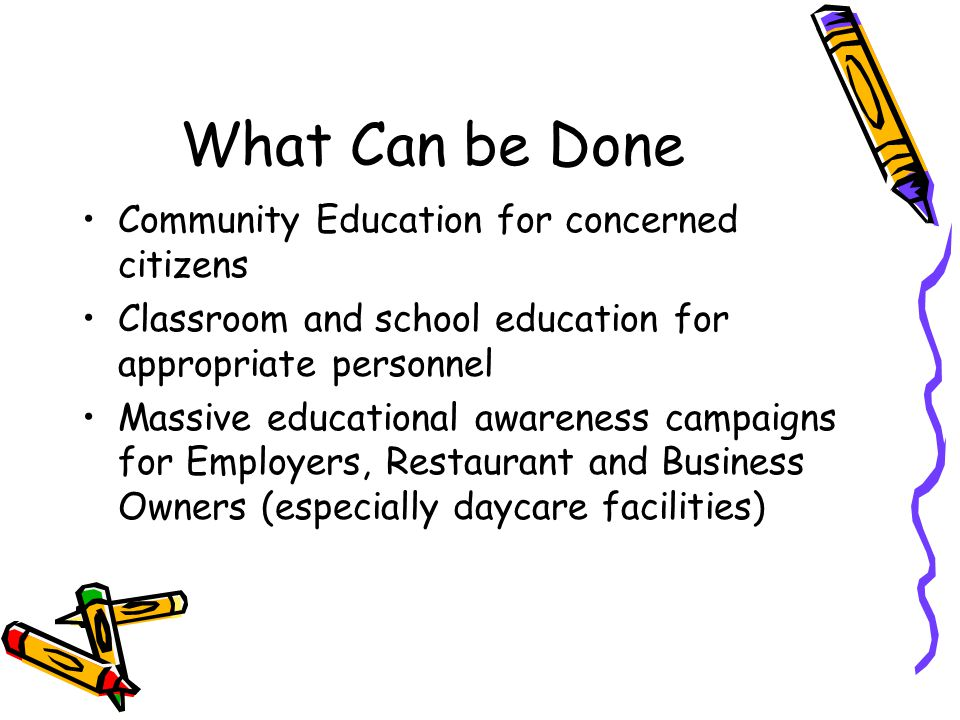 What Can be Done Community Education for concerned citizens Classroom and school education for appropriate personnel Massive educational awareness campaigns for Employers, Restaurant and Business Owners (especially daycare facilities)