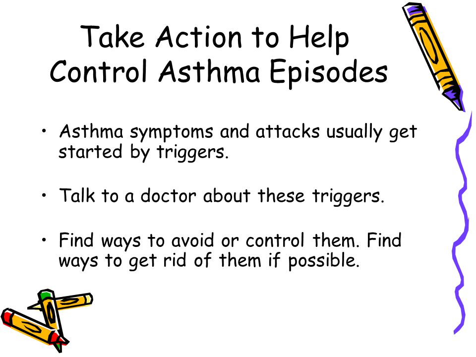 Take Action to Help Control Asthma Episodes Asthma symptoms and attacks usually get started by triggers.