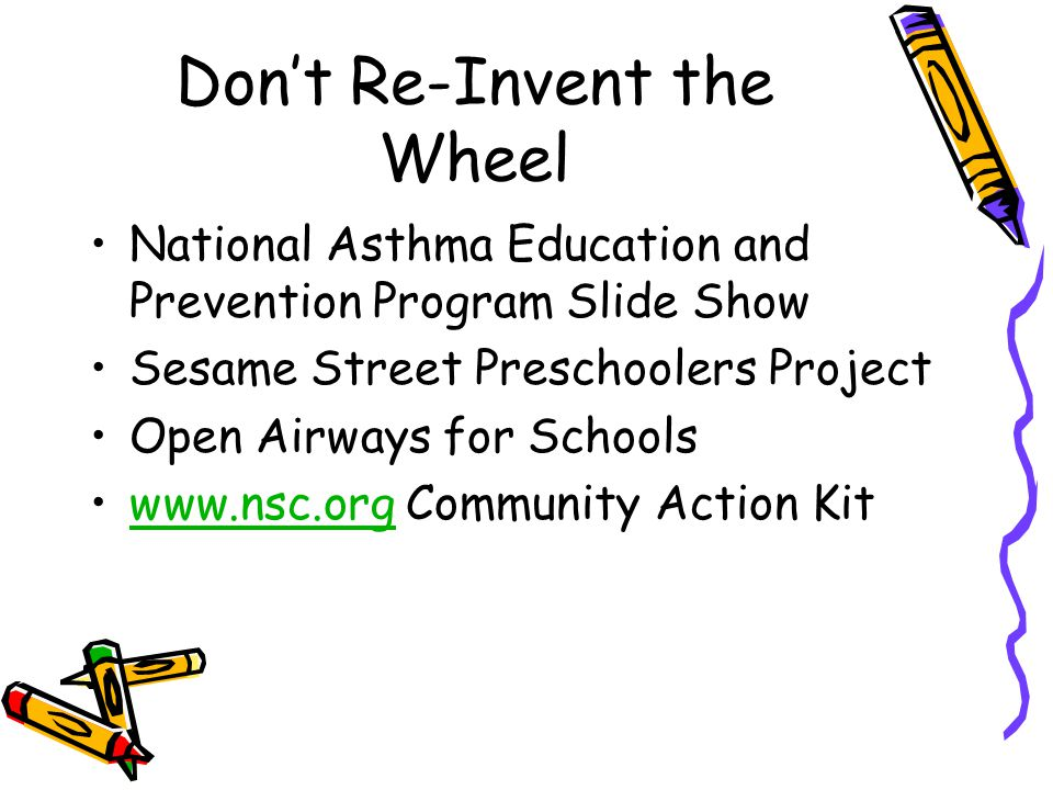 Don't Re-Invent the Wheel National Asthma Education and Prevention Program Slide Show Sesame Street Preschoolers Project Open Airways for Schools www.nsc.org Community Action Kitwww.nsc.org