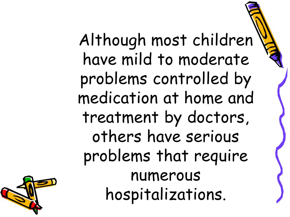 Although most children have mild to moderate problems controlled by medication at home and treatment by doctors, others have serious problems that require numerous hospitalizations.