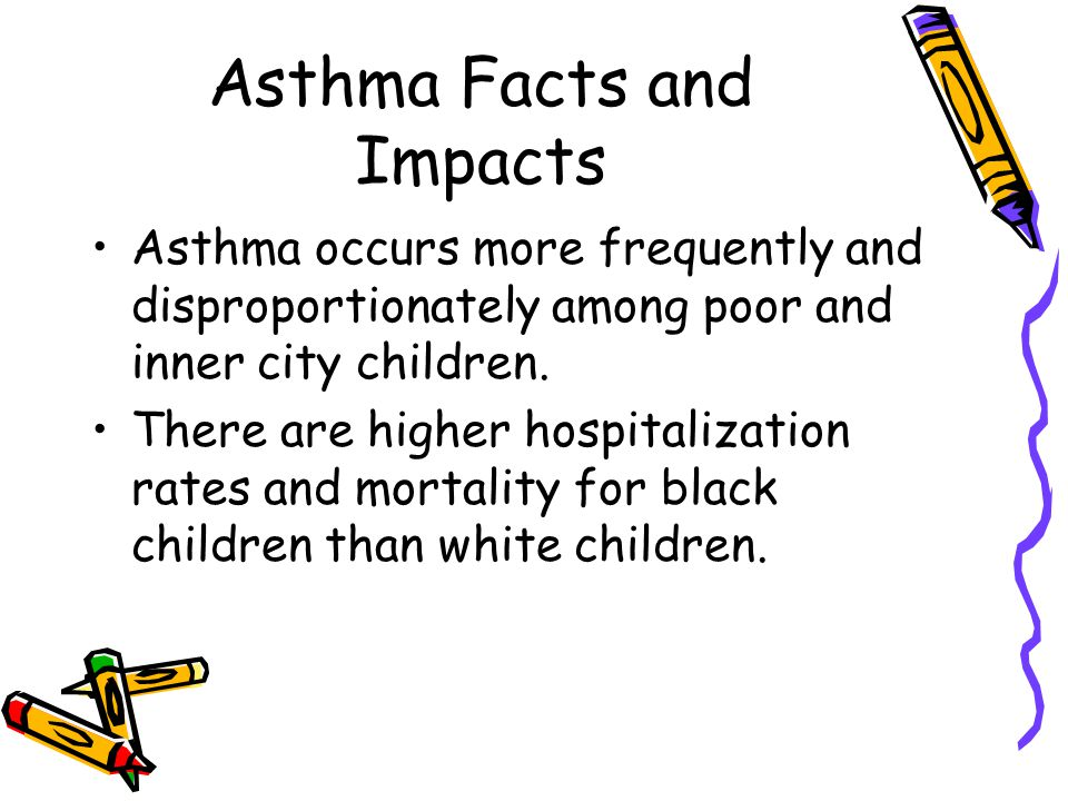 Asthma Facts and Impacts Asthma occurs more frequently and disproportionately among poor and inner city children.