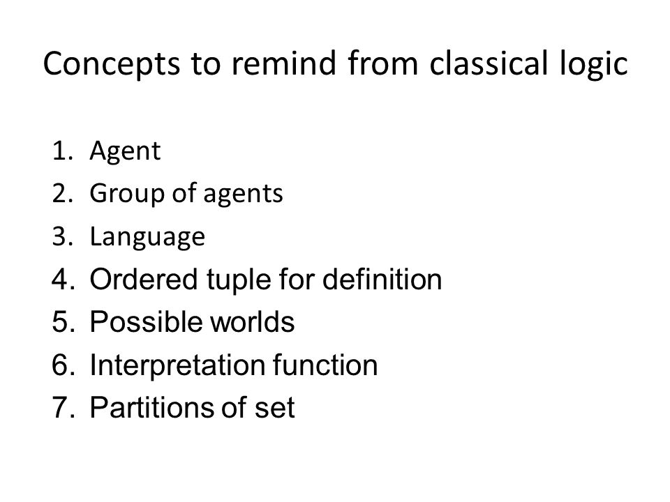 Concepts to remind from classical logic 1.Agent 2.Group of agents 3.Language 4.Ordered tuple for definition 5.Possible worlds 6.Interpretation function 7.Partitions of set